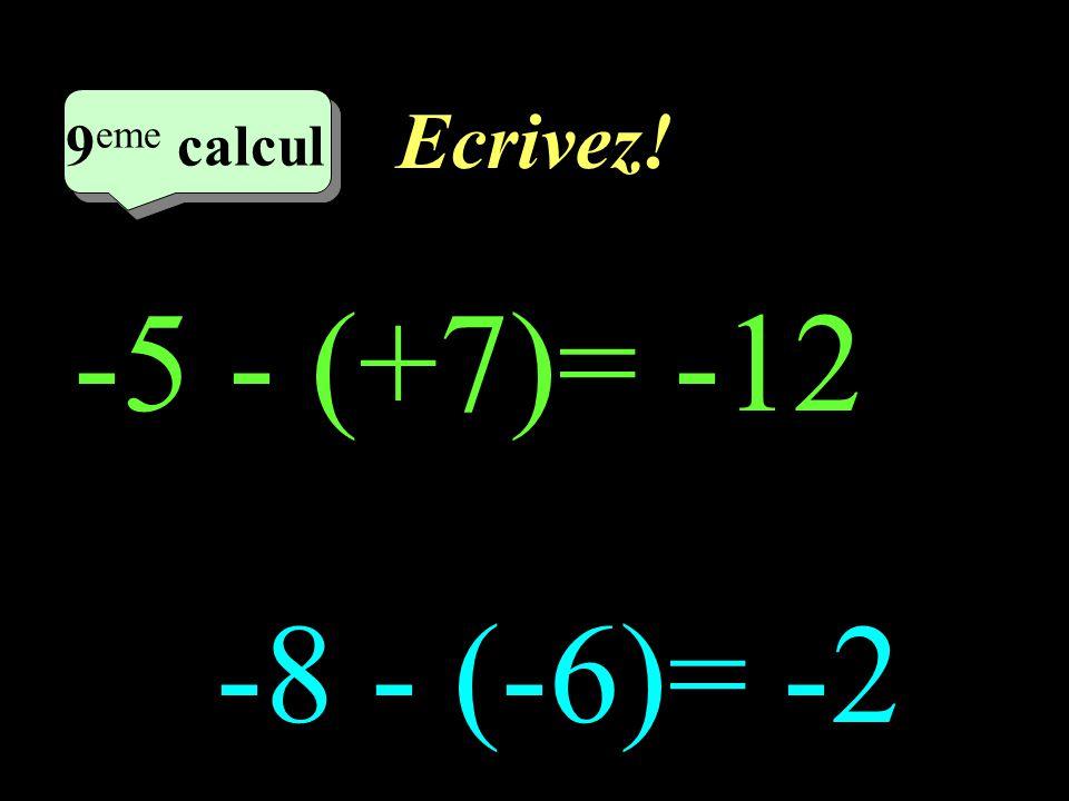 Ecrivez! 9eme calcul 9eme calcul 1 -5 - (+7)= -12 -8 - (-6)= -2
