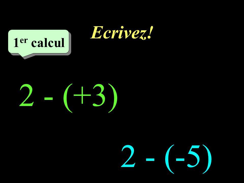 Ecrivez! 1er calcul 1er calcul 1 2 - (+3) 2 - (-5)