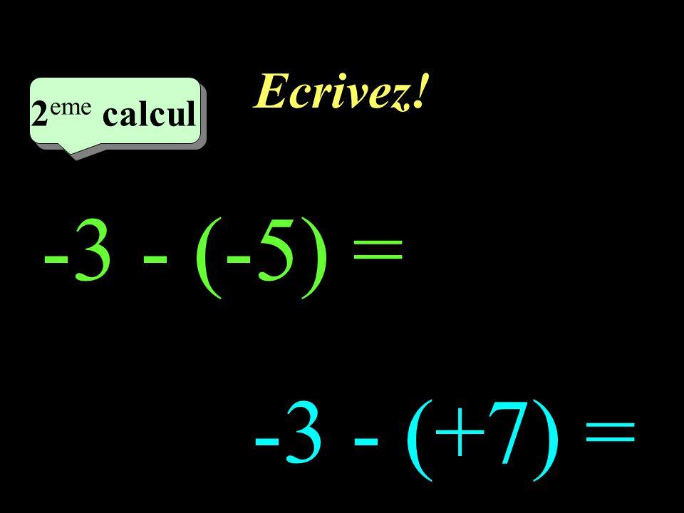 Ecrivez! 2eme calcul 2eme calcul 1 -3 - (-5) = -3 - (+7) =