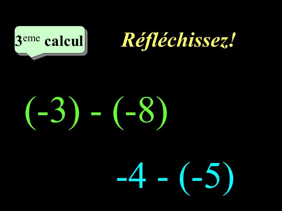 Réfléchissez! 3eme calcul 3eme calcul 1 (-3) - (-8) -4 - (-5)
