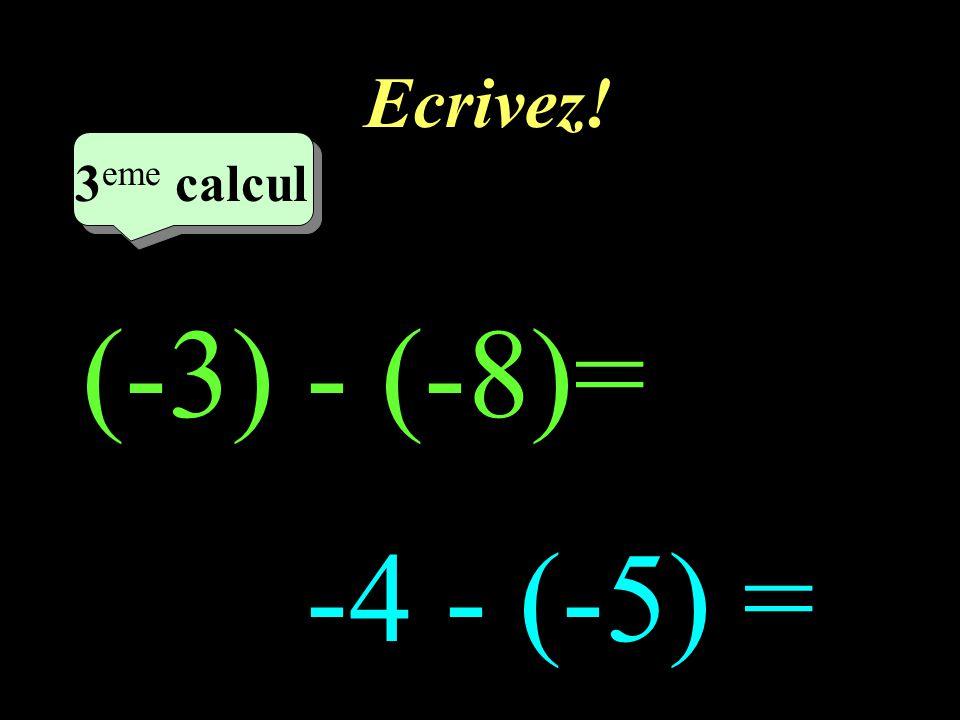 Ecrivez! 3eme calcul 3eme calcul 1 (-3) - (-8)= -4 - (-5) =