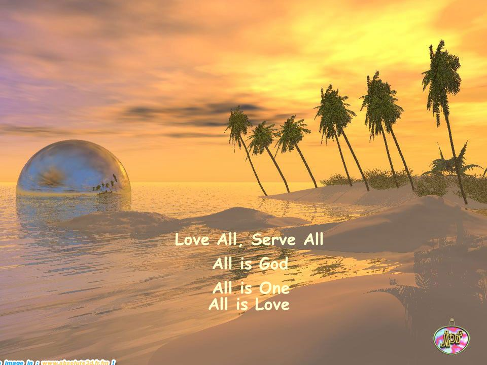Love All, Serve All All is God All is One All is Love