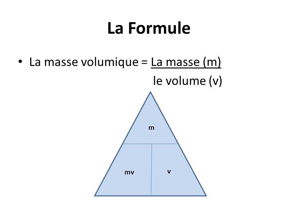 La Formule La masse volumique = La masse (m) le volume (v) m mv v