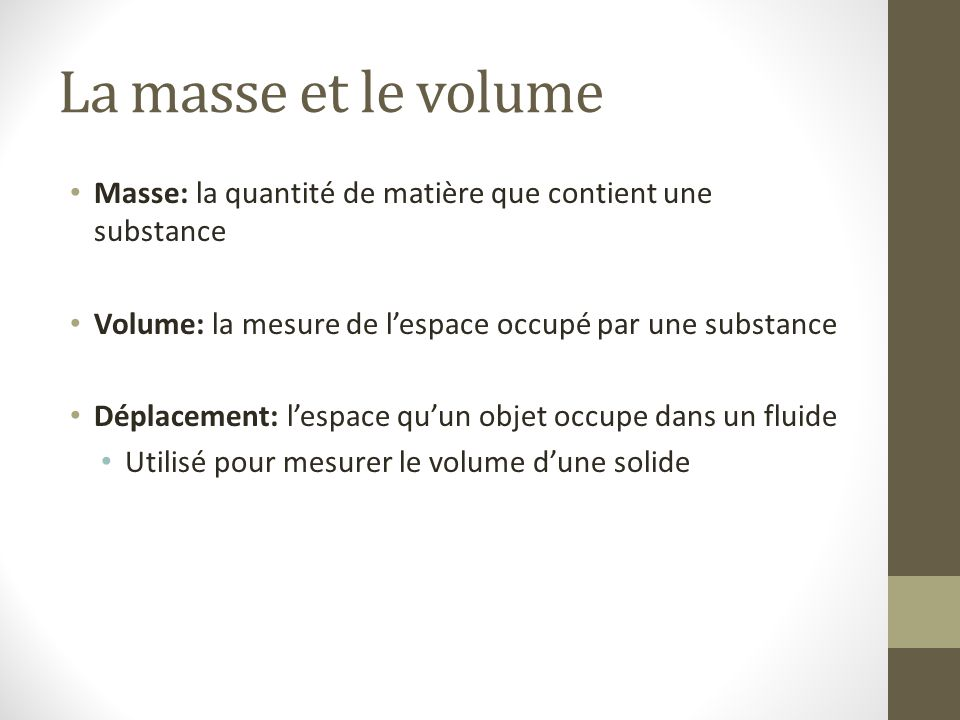 La masse et le volume Masse: la quantité de matière que contient une substance. Volume: la mesure de l'espace occupé par une substance.