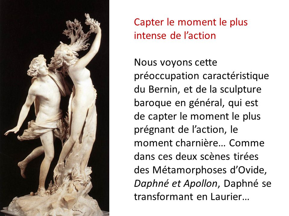 Capter le moment le plus intense de l'action Nous voyons cette préoccupation caractéristique du Bernin, et de la sculpture baroque en général, qui est de capter le moment le plus prégnant de l'action, le moment charnière… Comme dans ces deux scènes tirées des Métamorphoses d'Ovide, Daphné et Apollon, Daphné se transformant en Laurier…