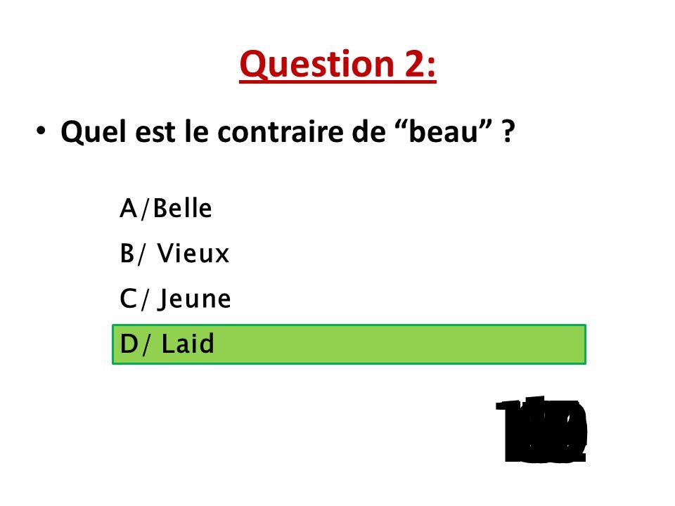 Question 2: Quel est le contraire de beau A/Belle. B/ Vieux. C/ Jeune. D/ Laid. 1. 13. 15.