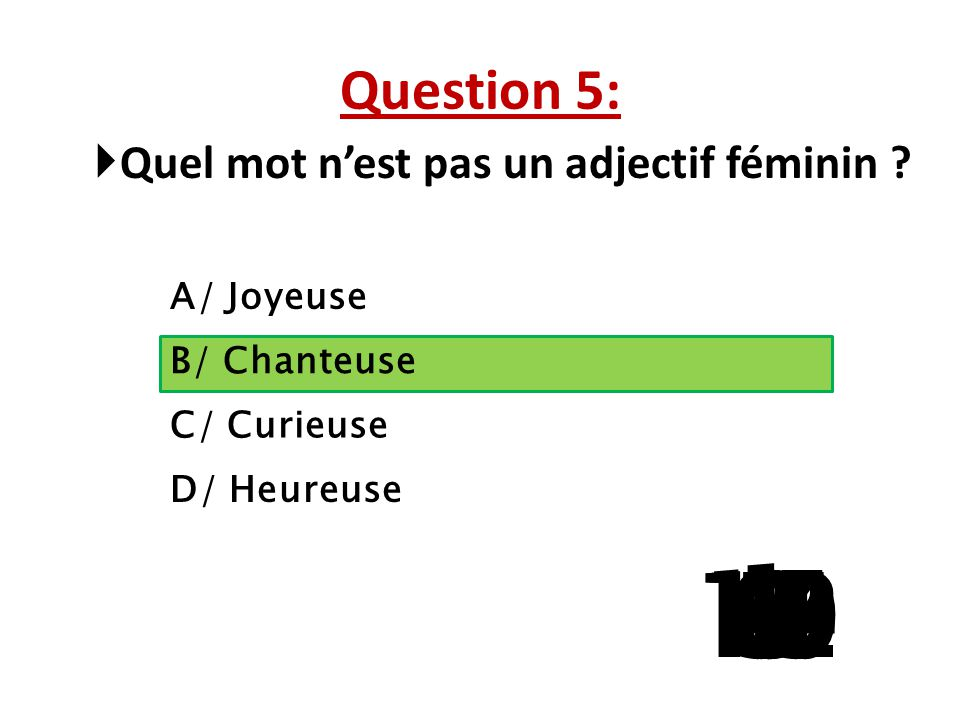 Question 5: Quel mot n'est pas un adjectif féminin A/ Joyeuse. B/ Chanteuse. C/ Curieuse. D/ Heureuse.