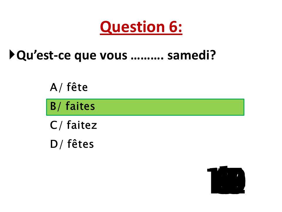 Question 6: Qu'est-ce que vous ………. samedi A/ fête. B/ faites. C/ faitez. D/ fêtes. 1. 13. 15.