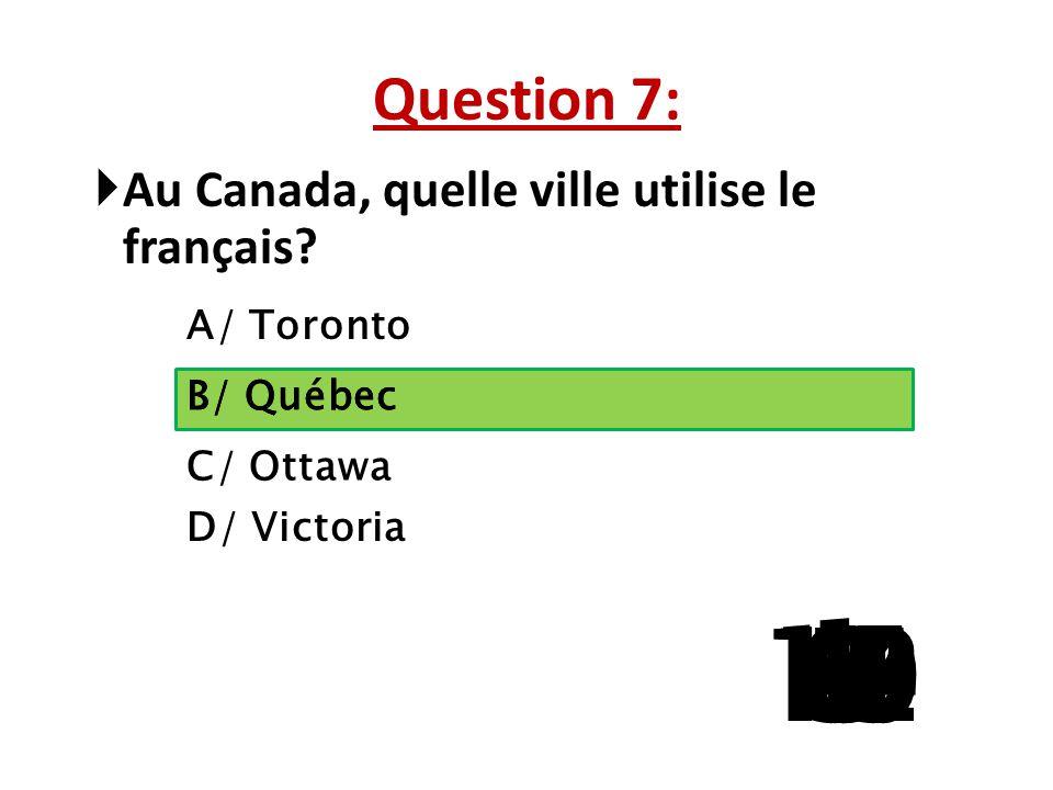 Question 7: Au Canada, quelle ville utilise le français A/ Toronto. B/ Québec. B/ Québec. C/ Ottawa.