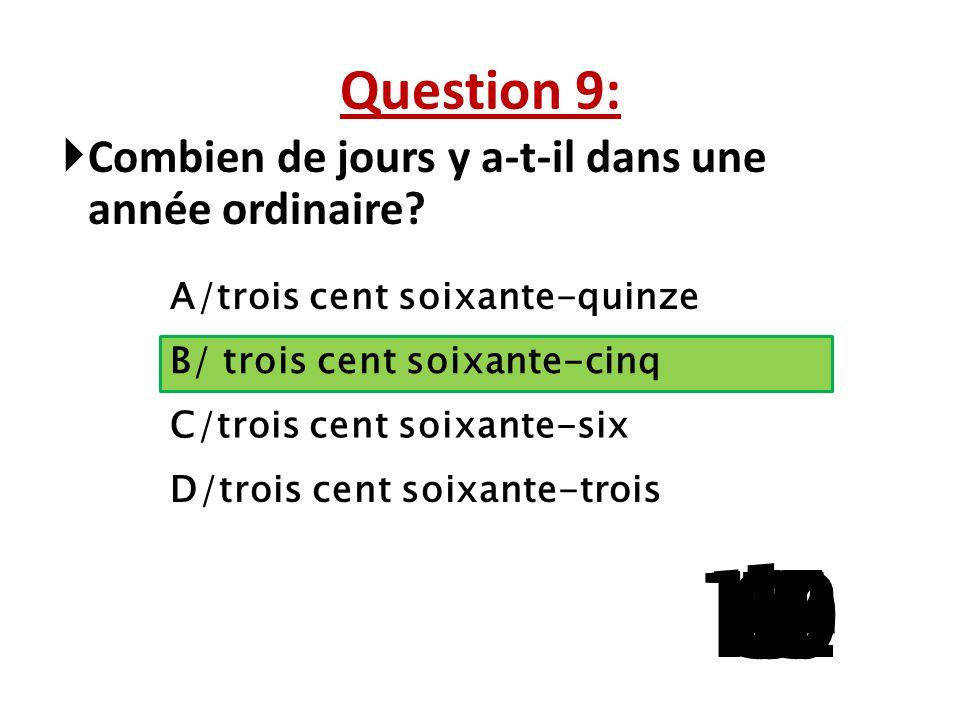 Question 9: Combien de jours y a-t-il dans une année ordinaire A/trois cent soixante-quinze. B/ trois cent soixante-cinq.
