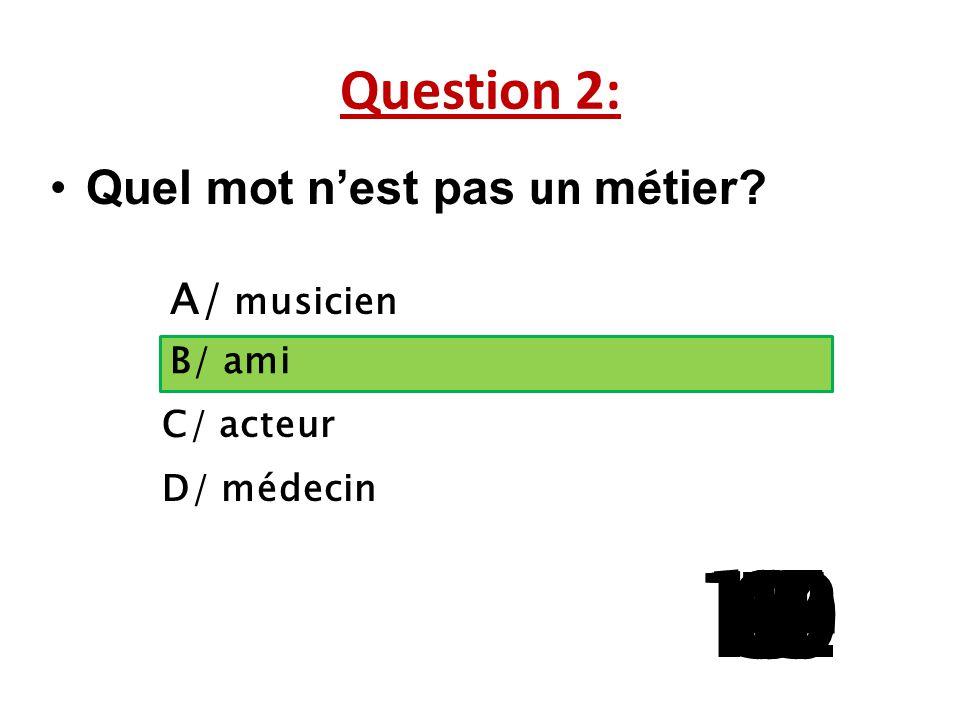 Question 2: Quel mot n'est pas un métier A/ musicien. B/ ami. C/ acteur. D/ médecin. 13. 15.