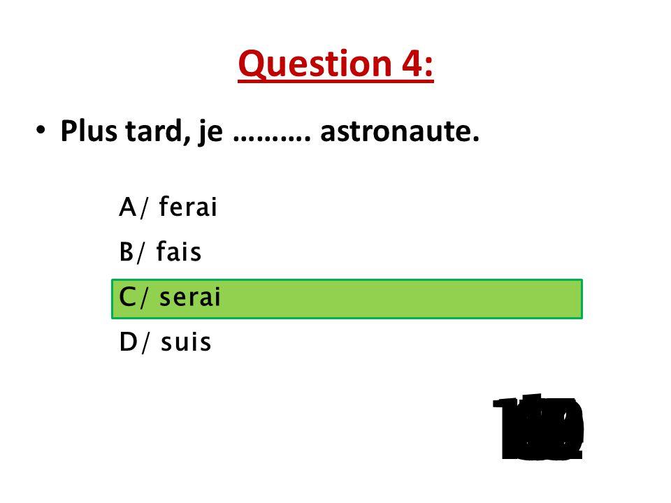 Question 4: Plus tard, je ………. astronaute. A/ ferai. B/ fais. C/ serai. D/ suis. 1. 13. 15. 10.