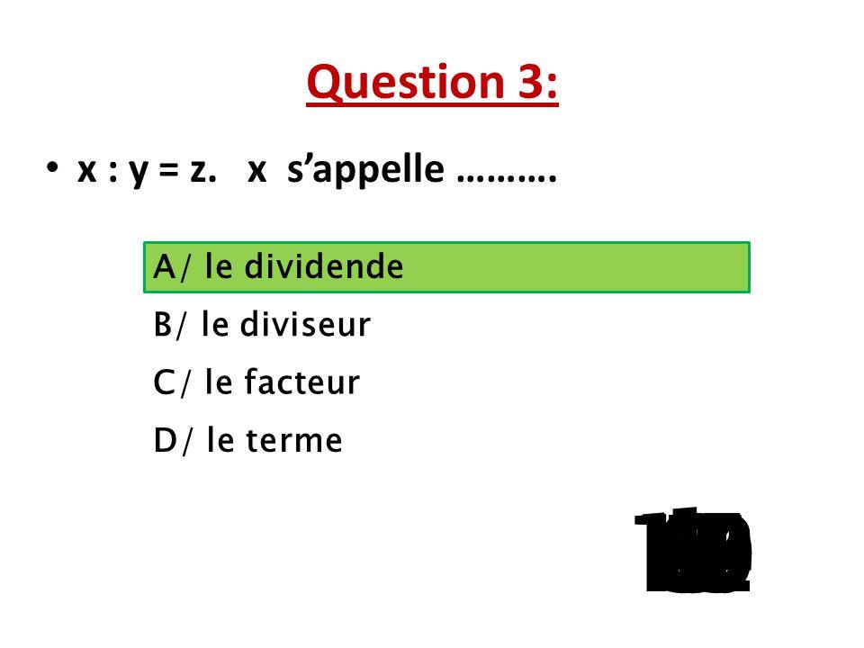 Question 3: x : y = z. x s'appelle ………. A/ le dividende. B/ le diviseur. C/ le facteur. D/ le terme.