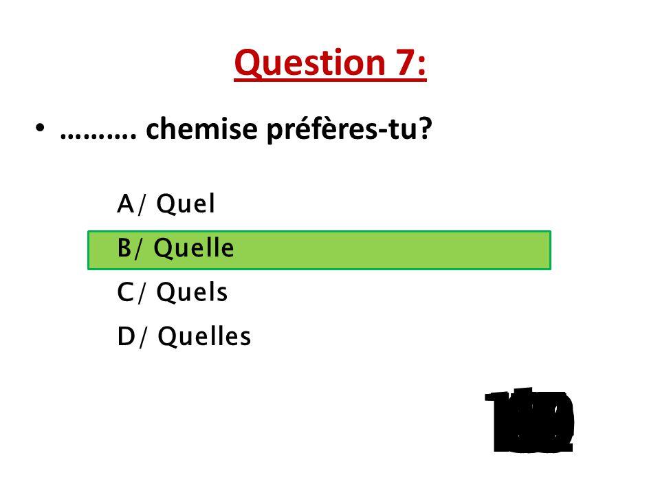 Question 7: ………. chemise préfères-tu A/ Quel. B/ Quelle. C/ Quels. D/ Quelles. 1. 13. 15. 10.