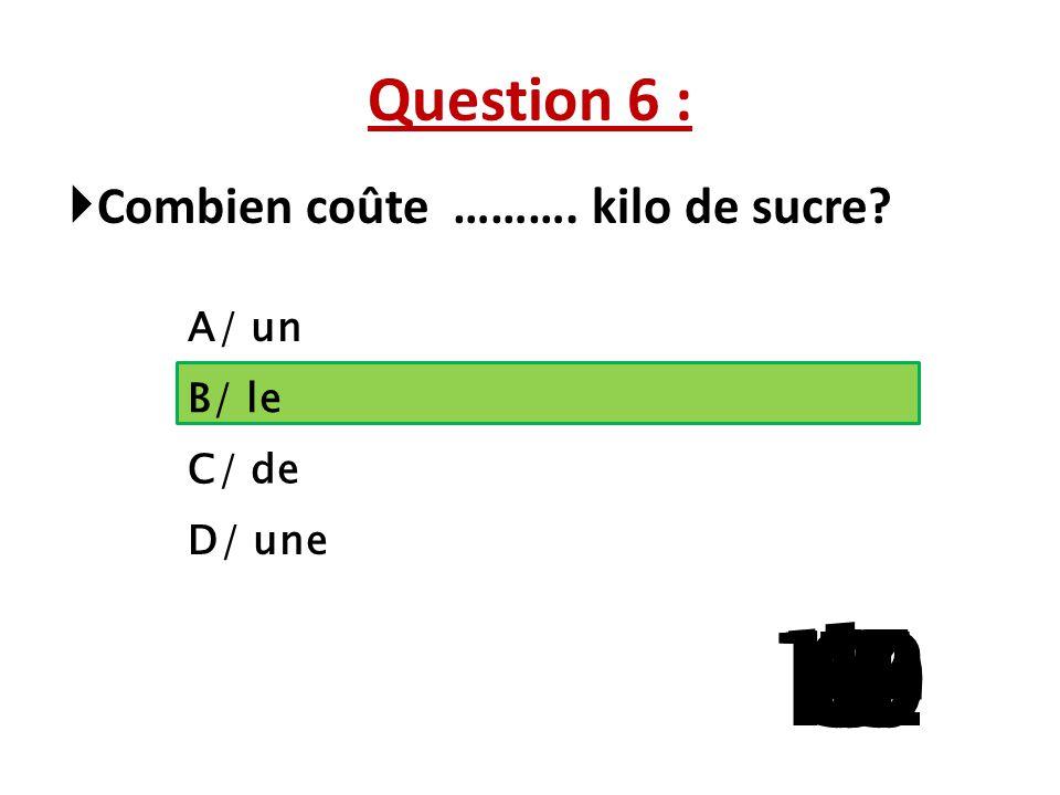 Question 6 : Combien coûte ………. kilo de sucre A/ un. B/ le. C/ de. D/ une. 1. 13. 15. 10.