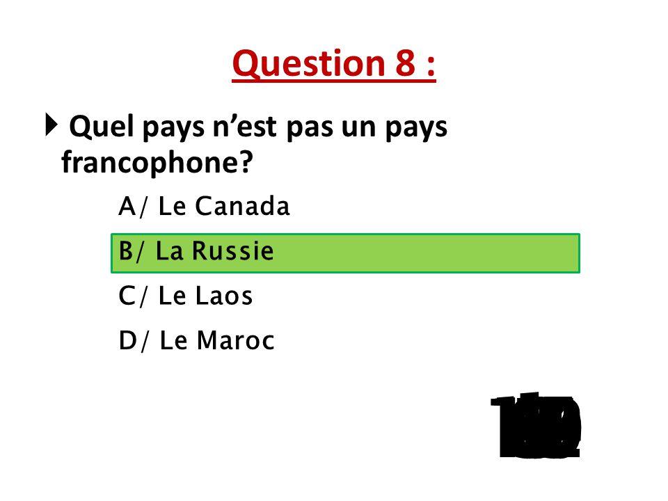 Question 8 : Quel pays n'est pas un pays francophone A/ Le Canada. B/ La Russie. C/ Le Laos. D/ Le Maroc.