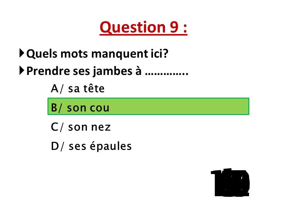 Question 9 : Quels mots manquent ici Prendre ses jambes à ………….. A/ sa tête. B/ son cou. C/ son nez.