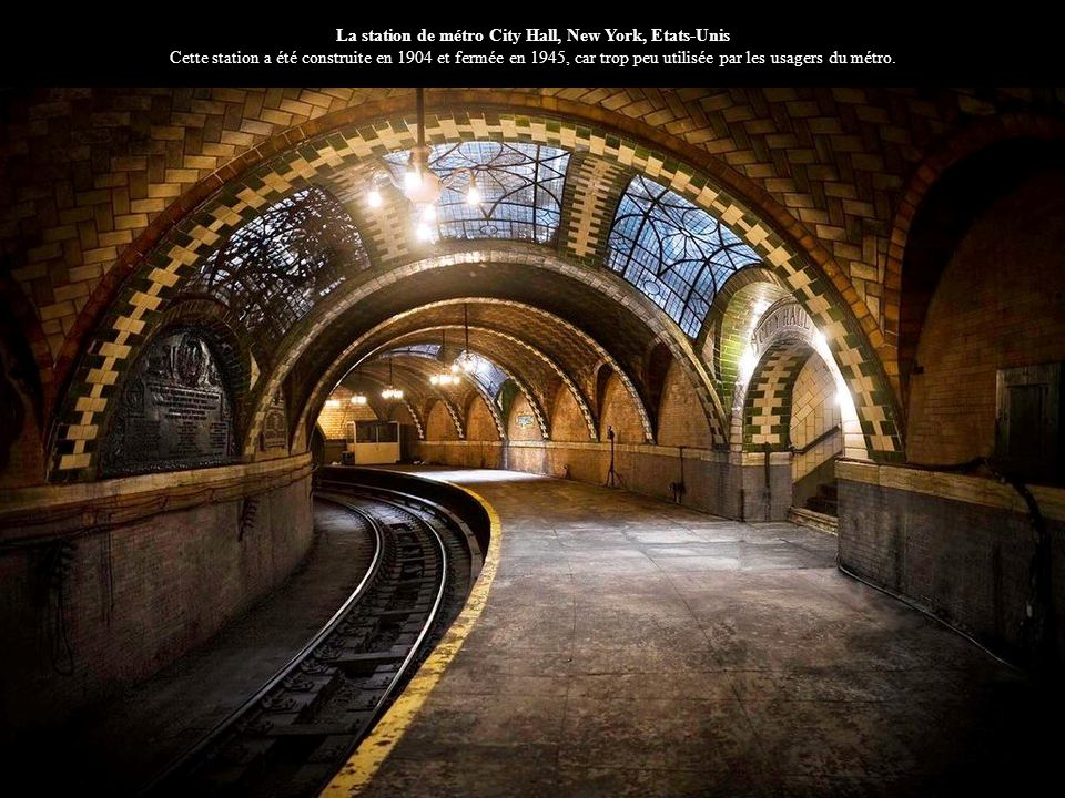 La station de métro City Hall, New York, Etats-Unis Cette station a été construite en 1904 et fermée en 1945, car trop peu utilisée par les usagers du métro.