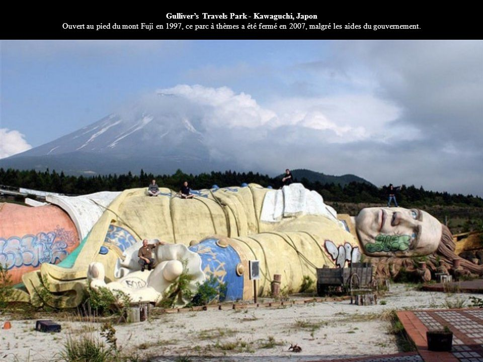 Gulliver's Travels Park - Kawaguchi, Japon Ouvert au pied du mont Fuji en 1997, ce parc à thèmes a été fermé en 2007, malgré les aides du gouvernement.