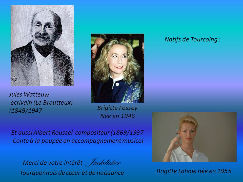 Natifs de Tourcoing : Jules Watteuw. écrivain (Le Broutteux) (1849/1947. Brigitte Fossey. Née en 1946.