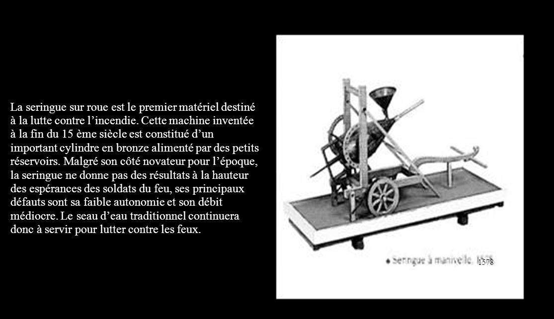 La seringue sur roue est le premier matériel destiné à la lutte contre l'incendie. Cette machine inventée à la fin du 15 ème siècle est constitué d'un important cylindre en bronze alimenté par des petits réservoirs. Malgré son côté novateur pour l'époque, la seringue ne donne pas des résultats à la hauteur des espérances des soldats du feu, ses principaux défauts sont sa faible autonomie et son débit médiocre. Le seau d'eau traditionnel continuera donc à servir pour lutter contre les feux.