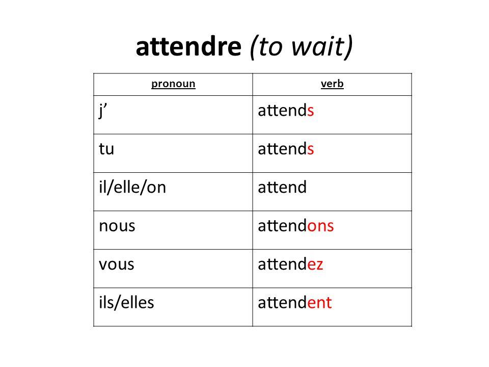 attendre (to wait) j' attends tu il/elle/on attend nous attendons vous