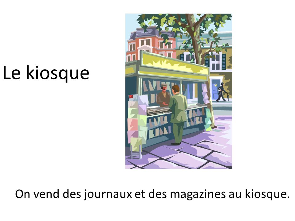Le kiosque On vend des journaux et des magazines au kiosque.