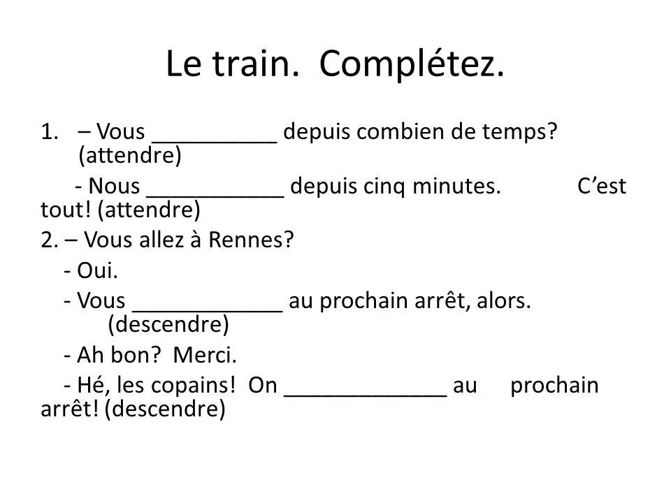 Le train. Complétez. – Vous __________ depuis combien de temps (attendre) - Nous ___________ depuis cinq minutes. C'est tout! (attendre)