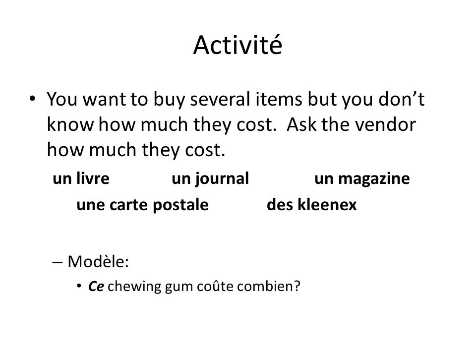 Activité You want to buy several items but you don't know how much they cost. Ask the vendor how much they cost.