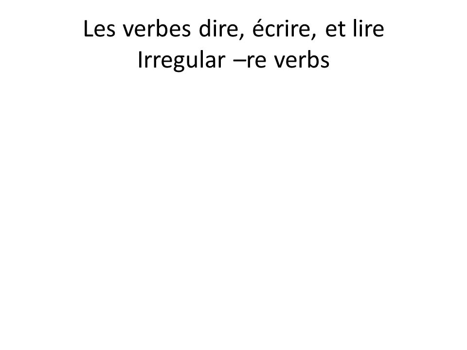Les verbes dire, écrire, et lire Irregular –re verbs