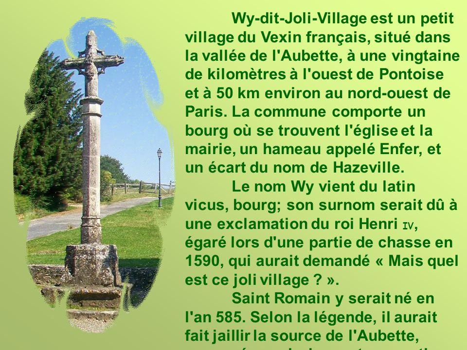Wy-dit-Joli-Village est un petit village du Vexin français, situé dans la vallée de l Aubette, à une vingtaine de kilomètres à l ouest de Pontoise et à 50 km environ au nord-ouest de Paris. La commune comporte un bourg où se trouvent l église et la mairie, un hameau appelé Enfer, et un écart du nom de Hazeville.