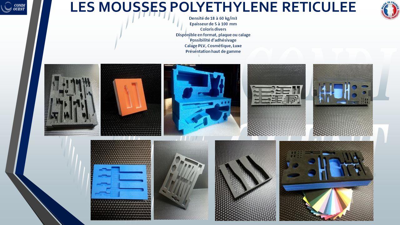 LES MOUSSES POLYETHYLENE RETICULEE Densité de 18 à 60 kg/m3 Epaisseur de 5 à 100 mm Coloris divers Disponible en format, plaque ou calage Possibilité d'adhésivage Calage PLV, Cosmétique, Luxe Présentation haut de gamme