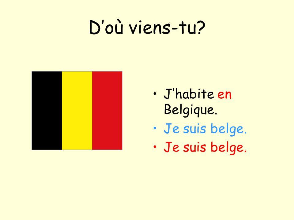 D'où viens-tu J'habite en Belgique. Je suis belge.