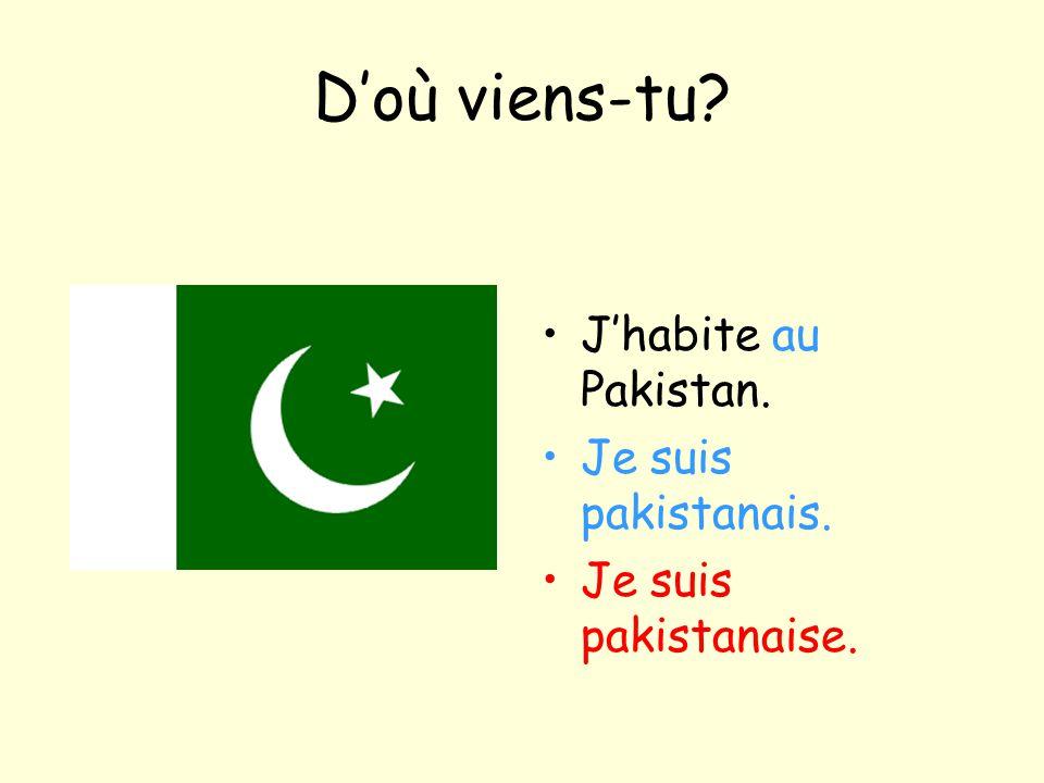 D'où viens-tu J'habite au Pakistan. Je suis pakistanais.