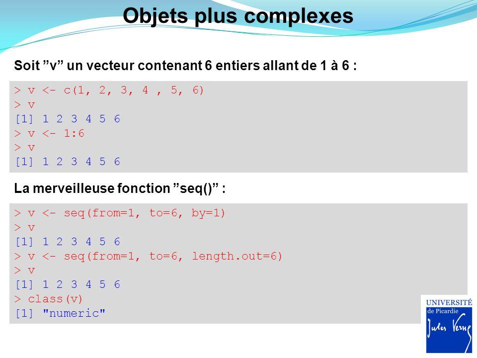 Objets plus complexes Soit v un vecteur contenant 6 entiers allant de 1 à 6 : > v <- c(1, 2, 3, 4 , 5, 6)