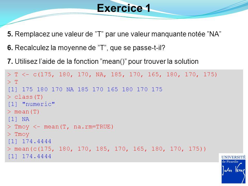 Exercice 1 5. Remplacez une valeur de T par une valeur manquante notée NA 6. Recalculez la moyenne de T , que se passe-t-il