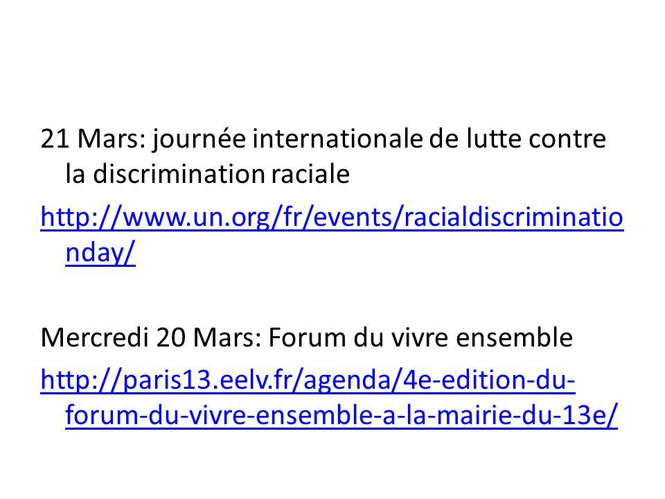 21 Mars: journée internationale de lutte contre la discrimination raciale http://www.un.org/fr/events/racialdiscriminationday/ Mercredi 20 Mars: Forum du vivre ensemble http://paris13.eelv.fr/agenda/4e-edition-du-forum-du-vivre-ensemble-a-la-mairie-du-13e/