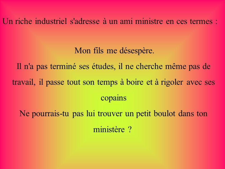 Un riche industriel s adresse à un ami ministre en ces termes :
