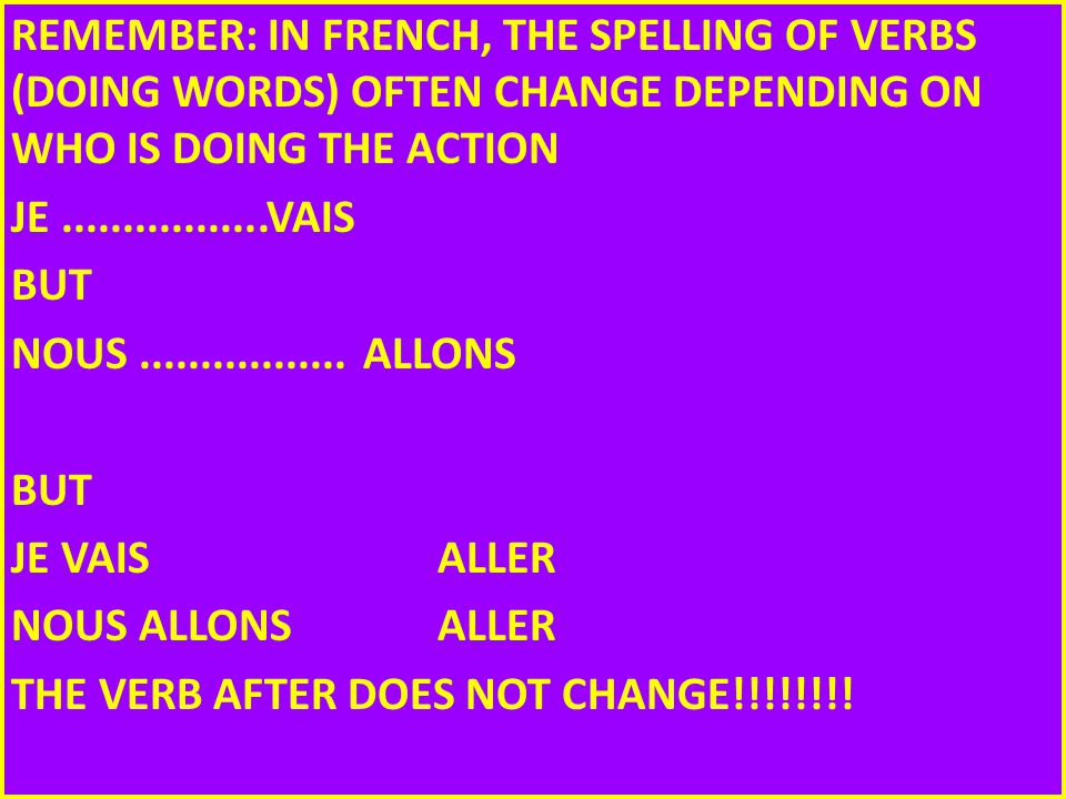REMEMBER: IN FRENCH, THE SPELLING OF VERBS (DOING WORDS) OFTEN CHANGE DEPENDING ON WHO IS DOING THE ACTION