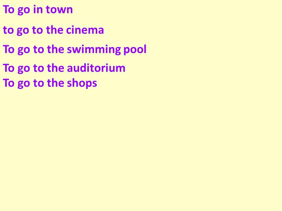 To go in town to go to the cinema. To go to the swimming pool.