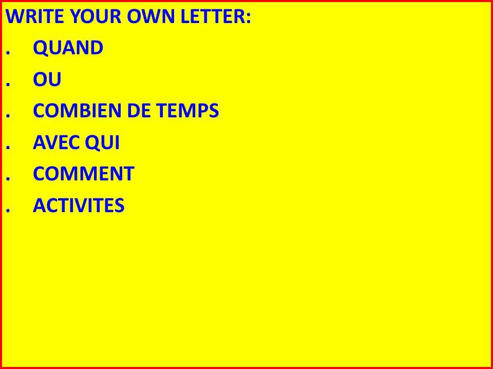 WRITE YOUR OWN LETTER: . QUAND . OU . COMBIEN DE TEMPS . AVEC QUI . COMMENT . ACTIVITES