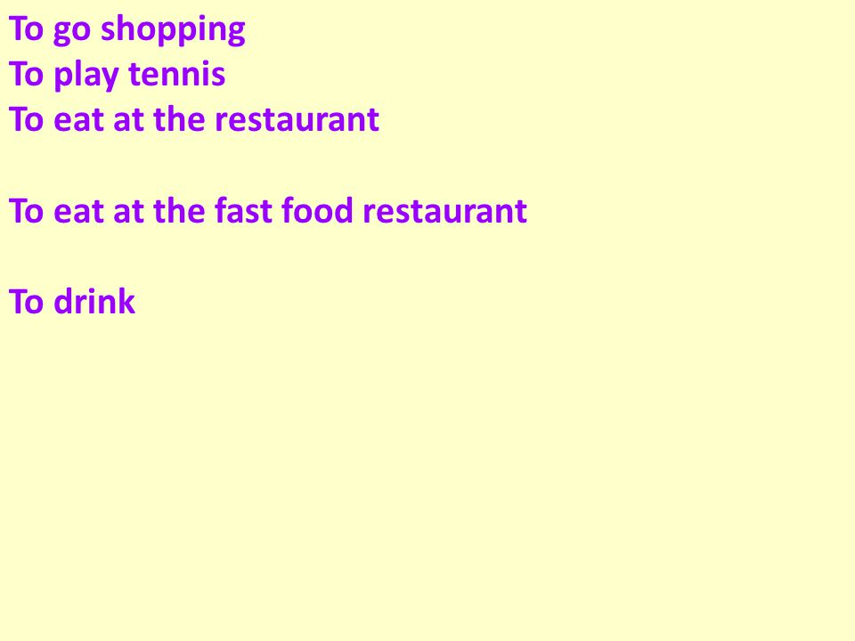 To go shopping To play tennis To eat at the restaurant To eat at the fast food restaurant To drink