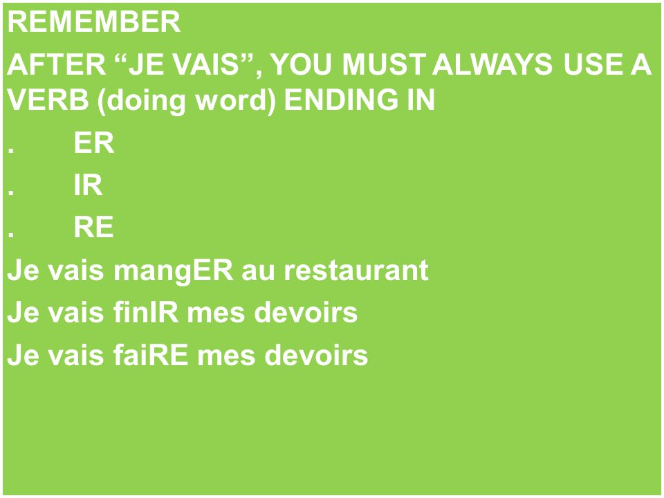 AFTER JE VAIS , YOU MUST ALWAYS USE A VERB (doing word) ENDING IN