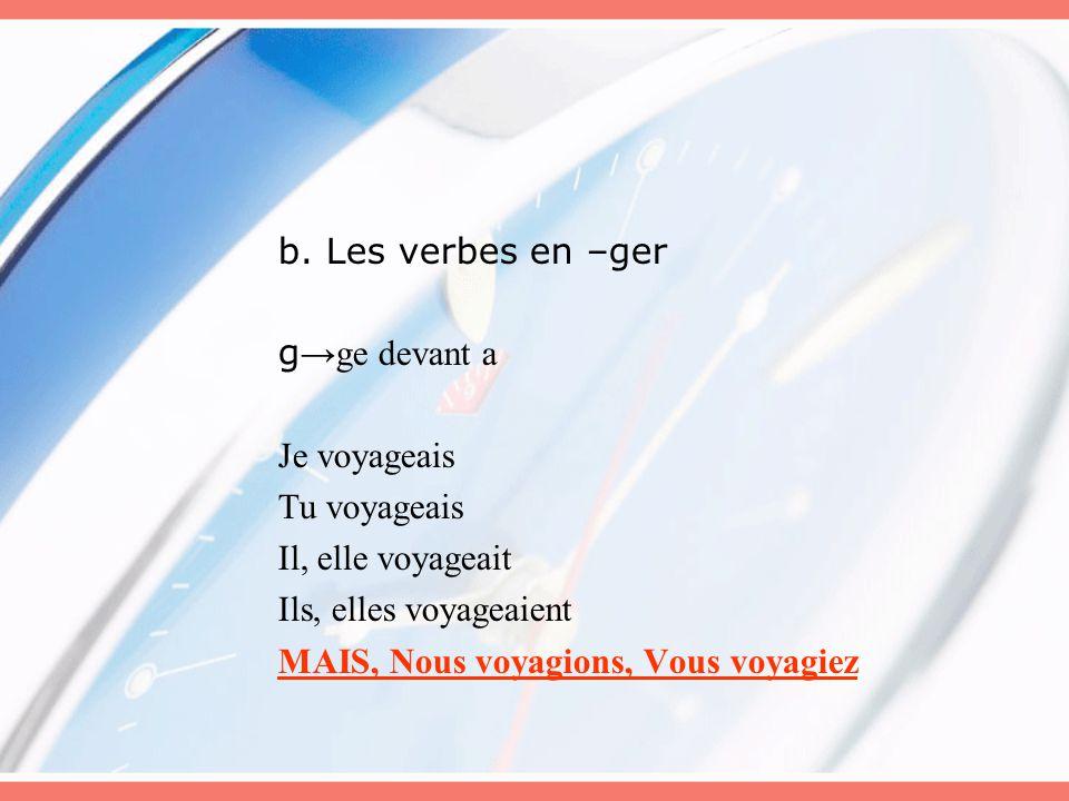 b. Les verbes en –ger g→ge devant a. Je voyageais. Tu voyageais. Il, elle voyageait. Ils, elles voyageaient.