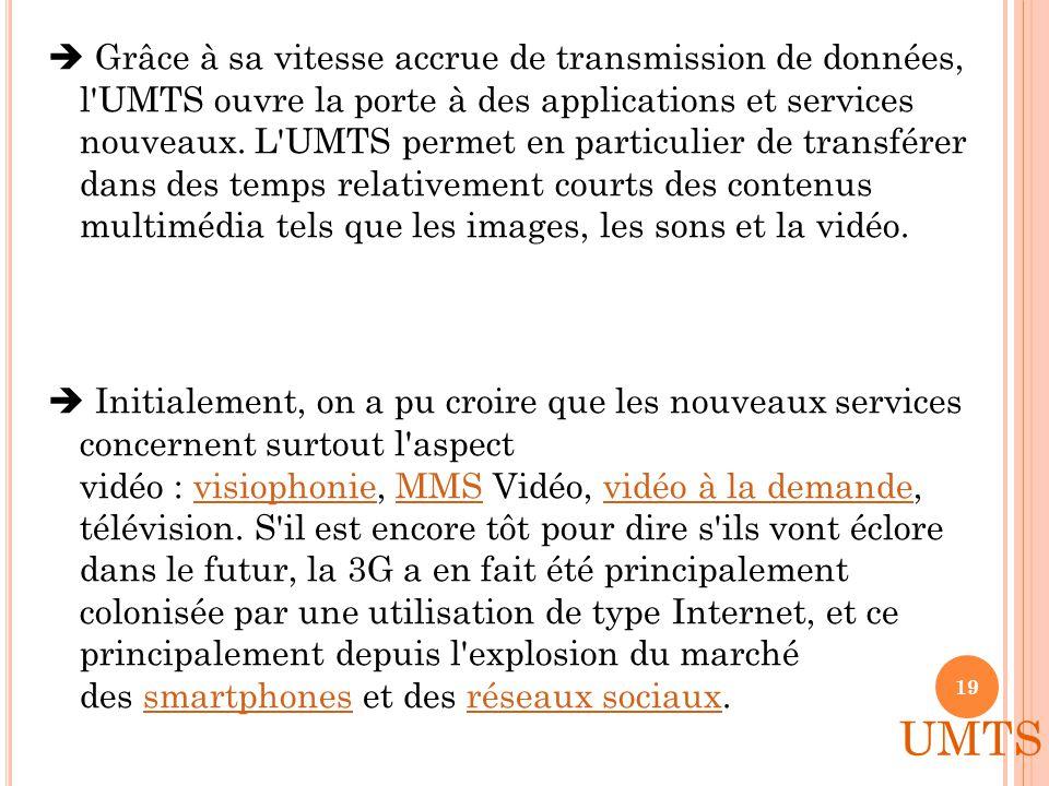  Grâce à sa vitesse accrue de transmission de données, l UMTS ouvre la porte à des applications et services nouveaux. L UMTS permet en particulier de transférer dans des temps relativement courts des contenus multimédia tels que les images, les sons et la vidéo.