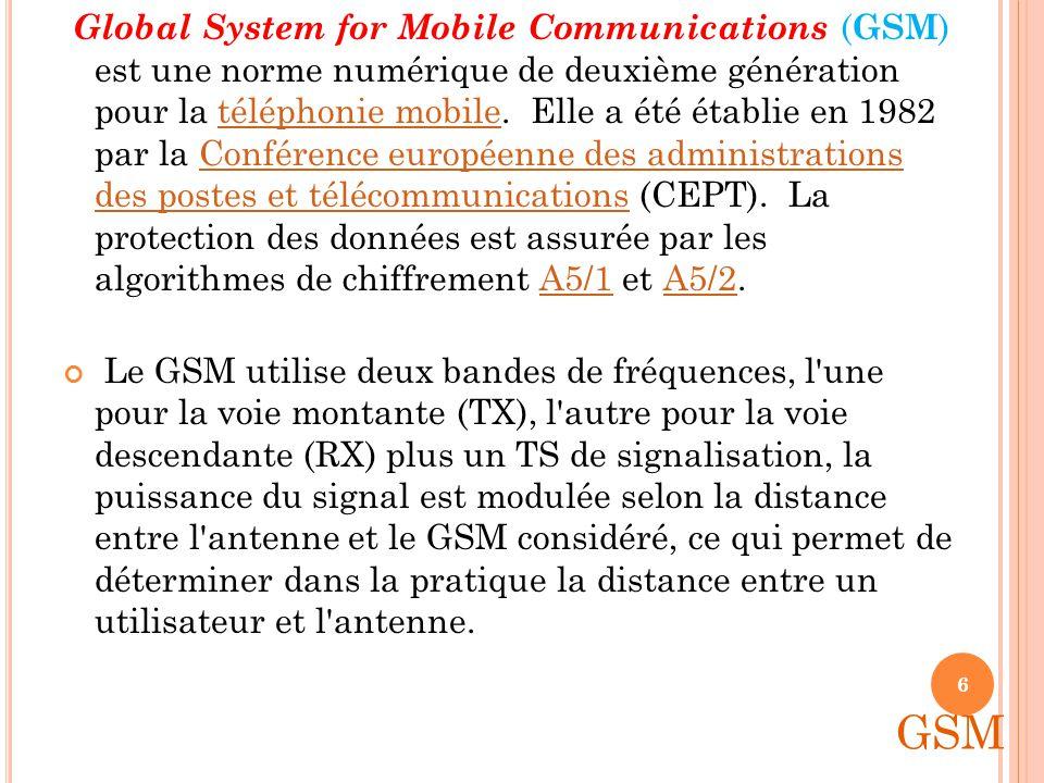 Global System for Mobile Communications (GSM) est une norme numérique de deuxième génération pour la téléphonie mobile. Elle a été établie en 1982 par la Conférence européenne des administrations des postes et télécommunications (CEPT). La protection des données est assurée par les algorithmes de chiffrement A5/1 et A5/2.