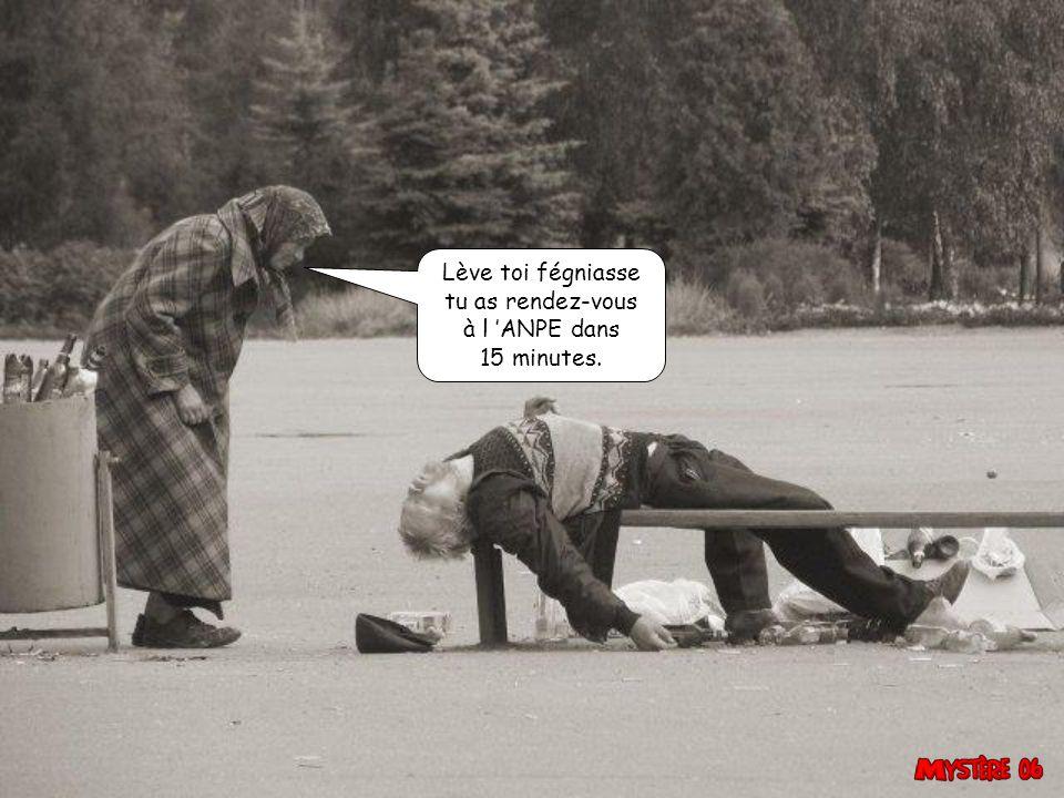 Lève toi fégniasse tu as rendez-vous à l 'ANPE dans 15 minutes.