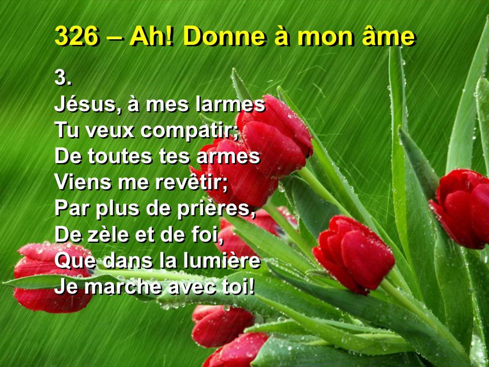 326 – Ah! Donne à mon âme 3. Jésus, à mes larmes Tu veux compatir;
