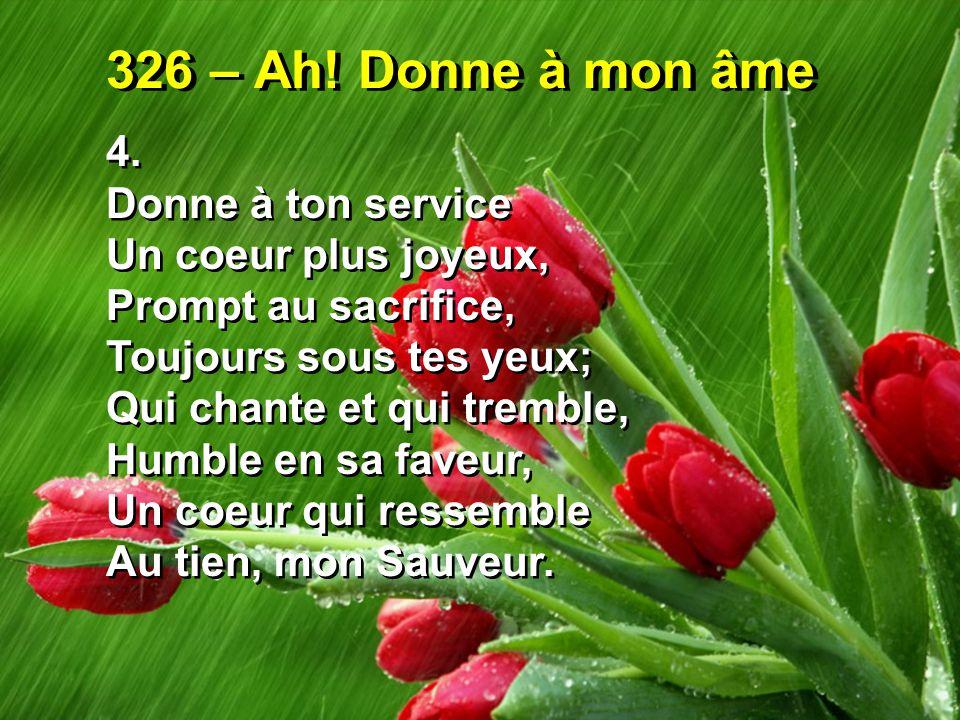 326 – Ah! Donne à mon âme 4. Donne à ton service Un coeur plus joyeux,