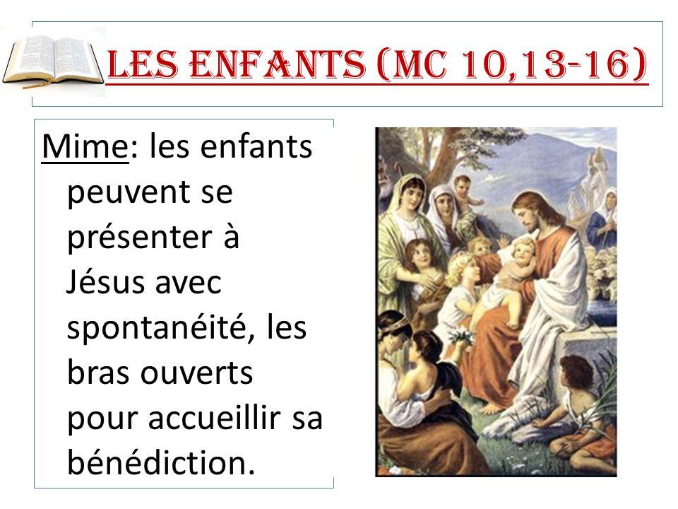 Les enfants (Mc 10,13-16) Mime: les enfants peuvent se présenter à Jésus avec spontanéité, les bras ouverts pour accueillir sa bénédiction.